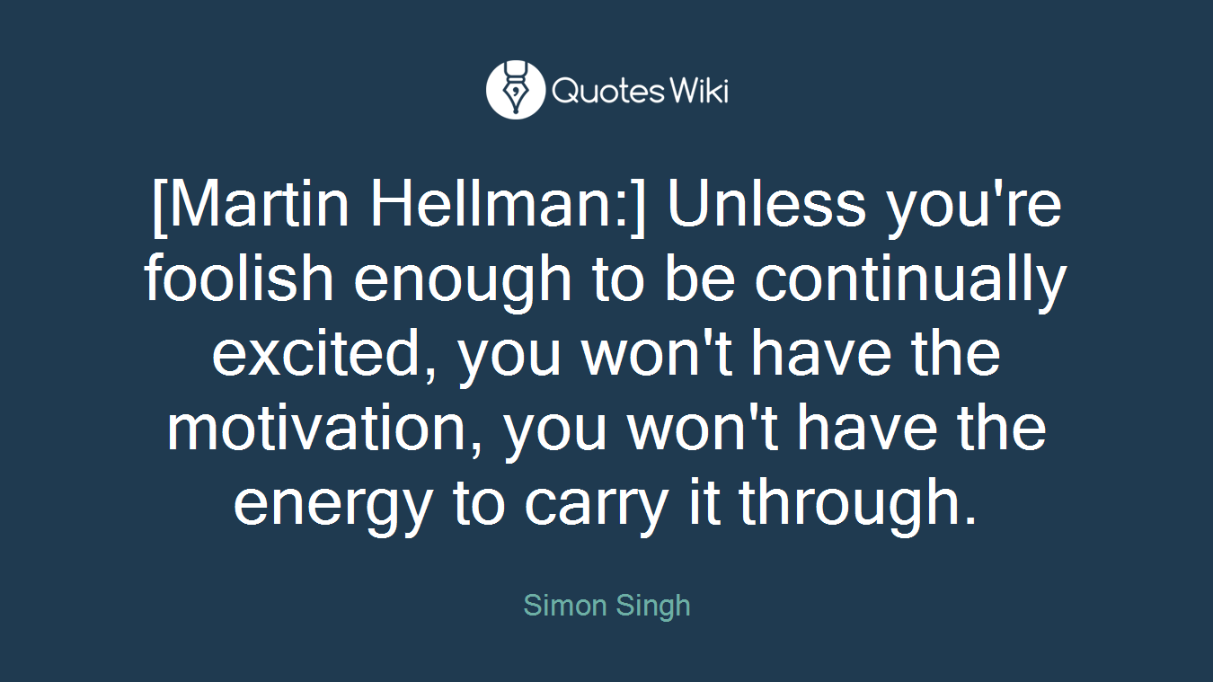 [Martin Hellman:] Unless you're foolish enough to be continually excited, you won't have the motivation, you won't have the energy to carry it through.