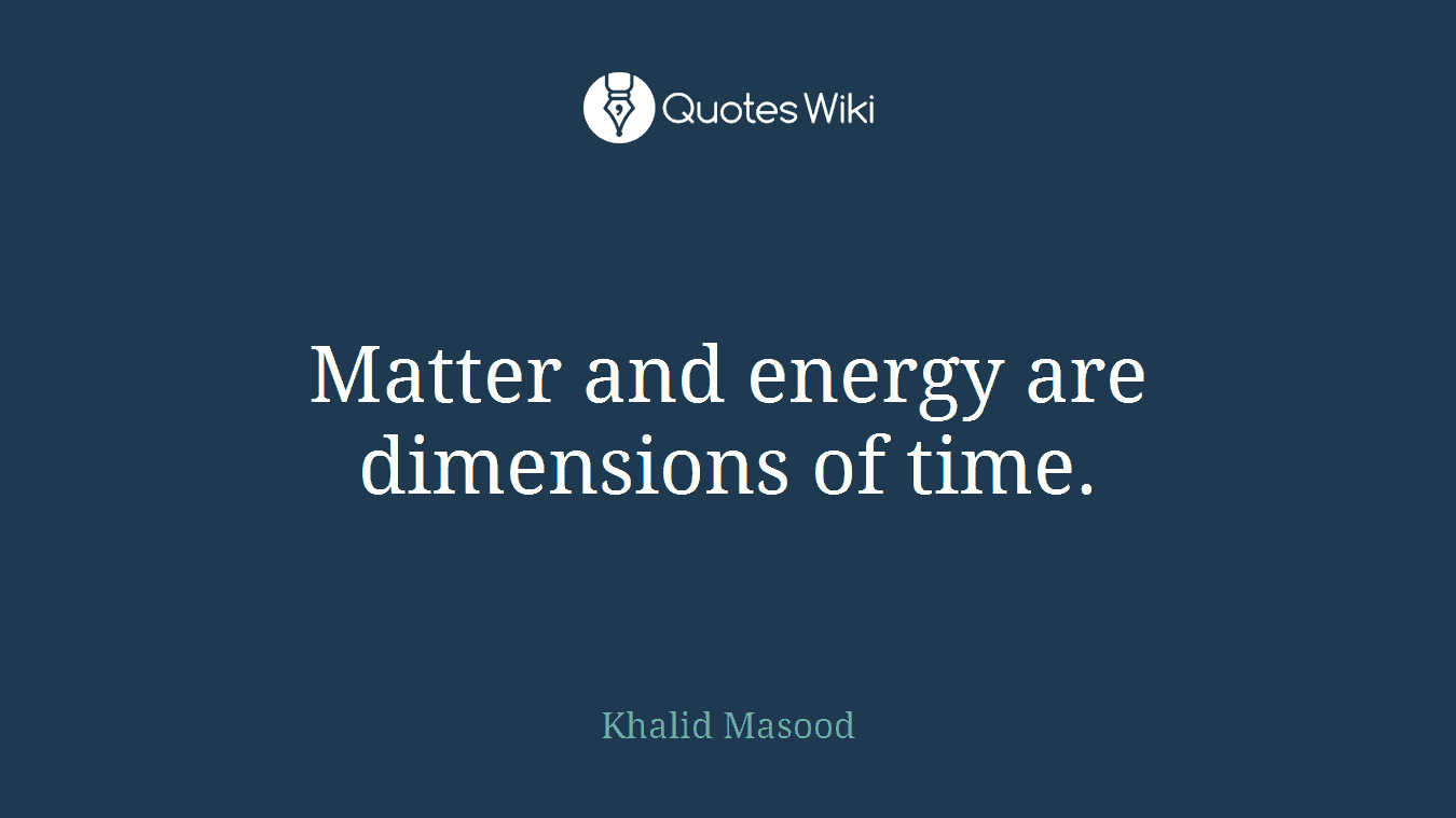 Matter and energy are dimensions of time.