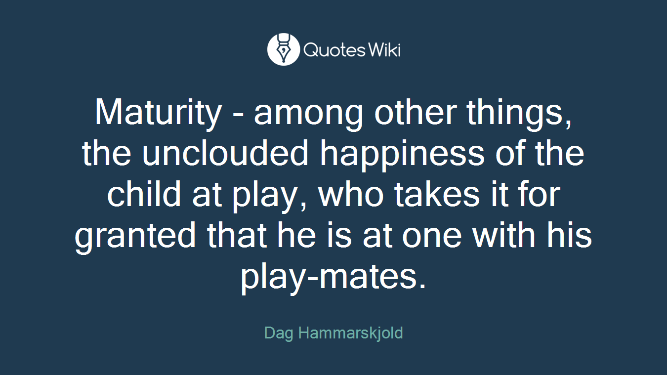 Maturity - among other things, the unclouded happiness of the child at play, who takes it for granted that he is at one with his play-mates.