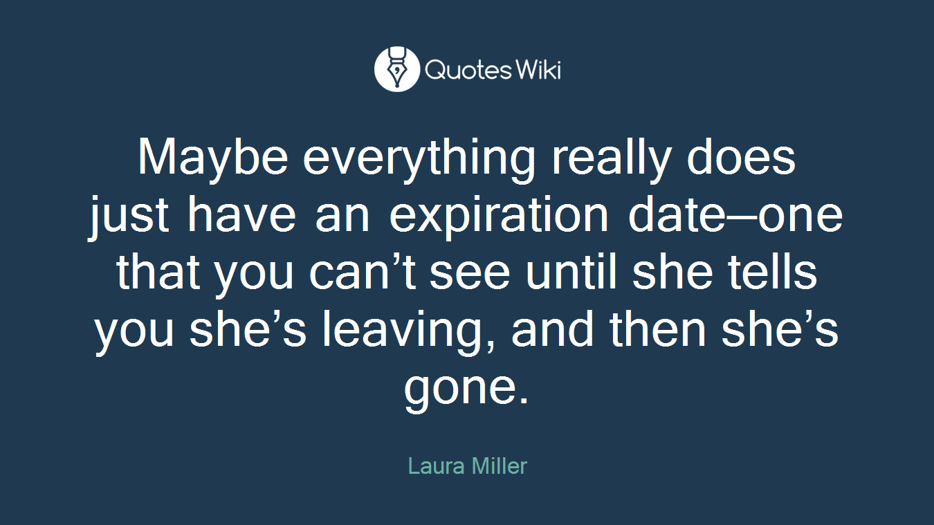 Maybe everything really does just have an expiration date—one that you can't see until she tells you she's leaving, and then she's gone.