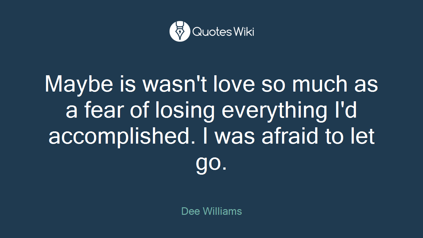 Maybe is wasn't love so much as a fear of losing everything I'd accomplished. I was afraid to let go.