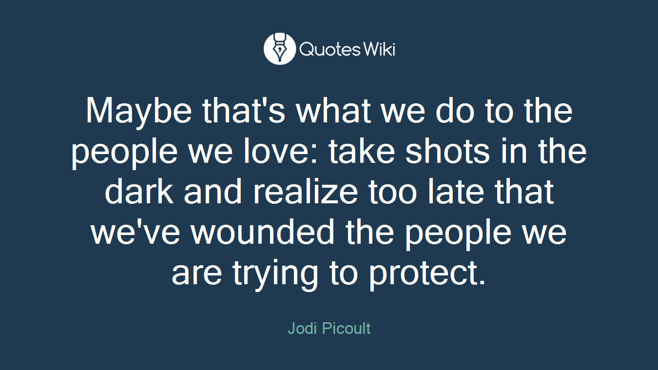 Maybe that's what we do to the people we love: take shots in the dark and realize too late that we've wounded the people we are trying to protect.