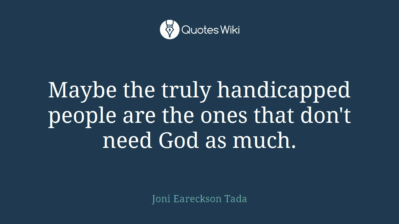 Maybe the truly handicapped people are the ones that don't need God as much.