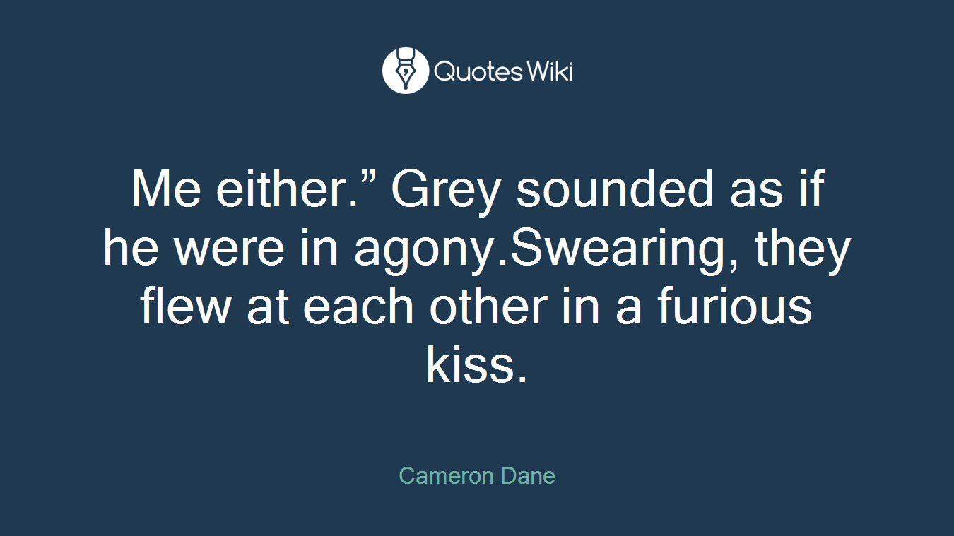 """Me either."""" Grey sounded as if he were in agony.Swearing, they flew at each other in a furious kiss."""