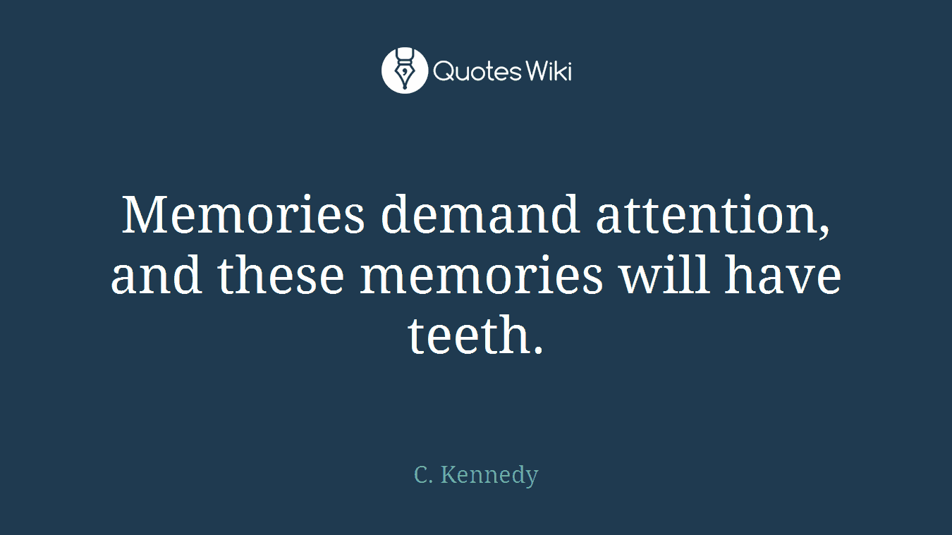 Memories demand attention, and these memories will have teeth.