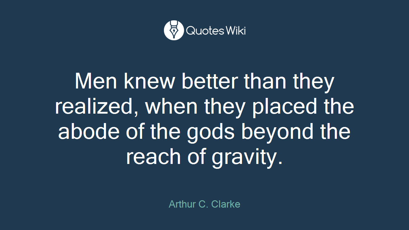 Men knew better than they realized, when they placed the abode of the gods beyond the reach of gravity.