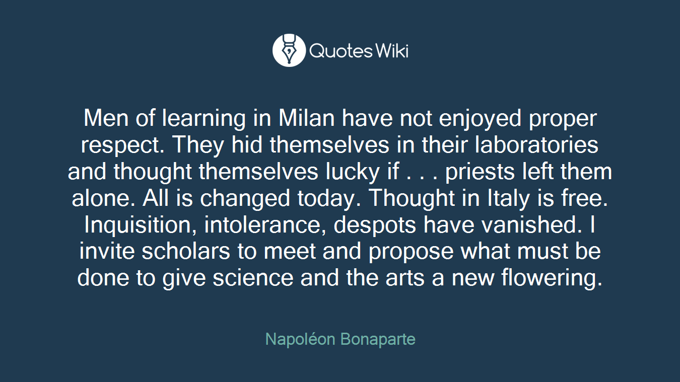Men of learning in Milan have not enjoyed proper respect. They hid themselves in their laboratories and thought themselves lucky if . . . priests left them alone. All is changed today. Thought in Italy is free. Inquisition, intolerance, despots have vanished. I invite scholars to meet and propose what must be done to give science and the arts a new flowering.