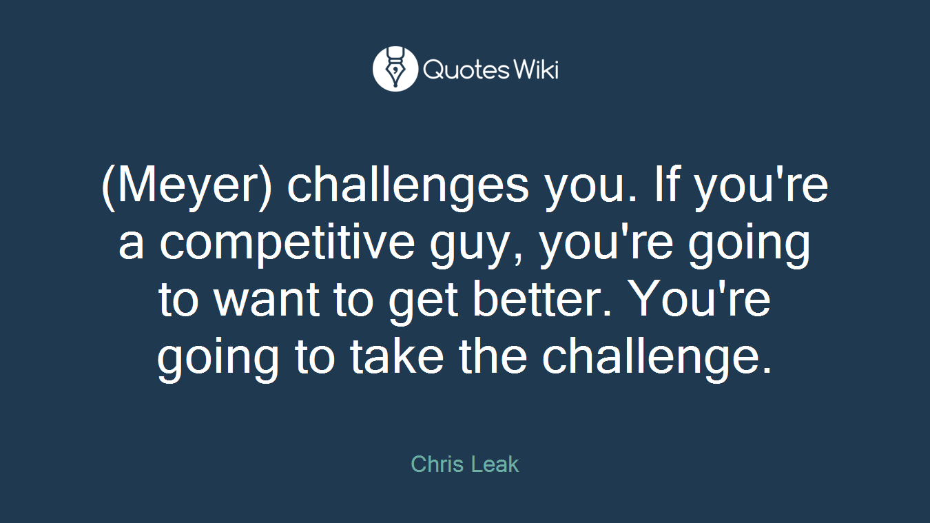(Meyer) challenges you. If you're a competitive guy, you're going to want to get better. You're going to take the challenge.