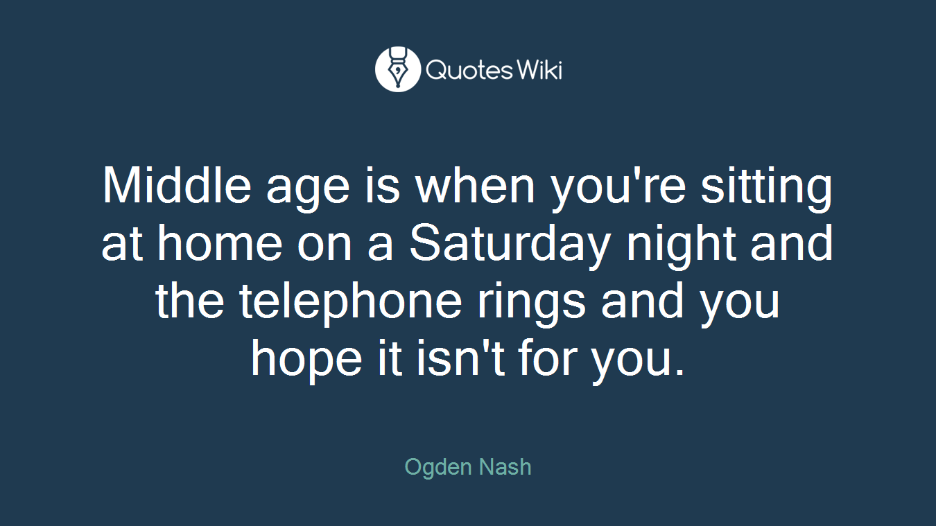 Middle age is when you're sitting at home on a Saturday night and the telephone rings and you hope it isn't for you.