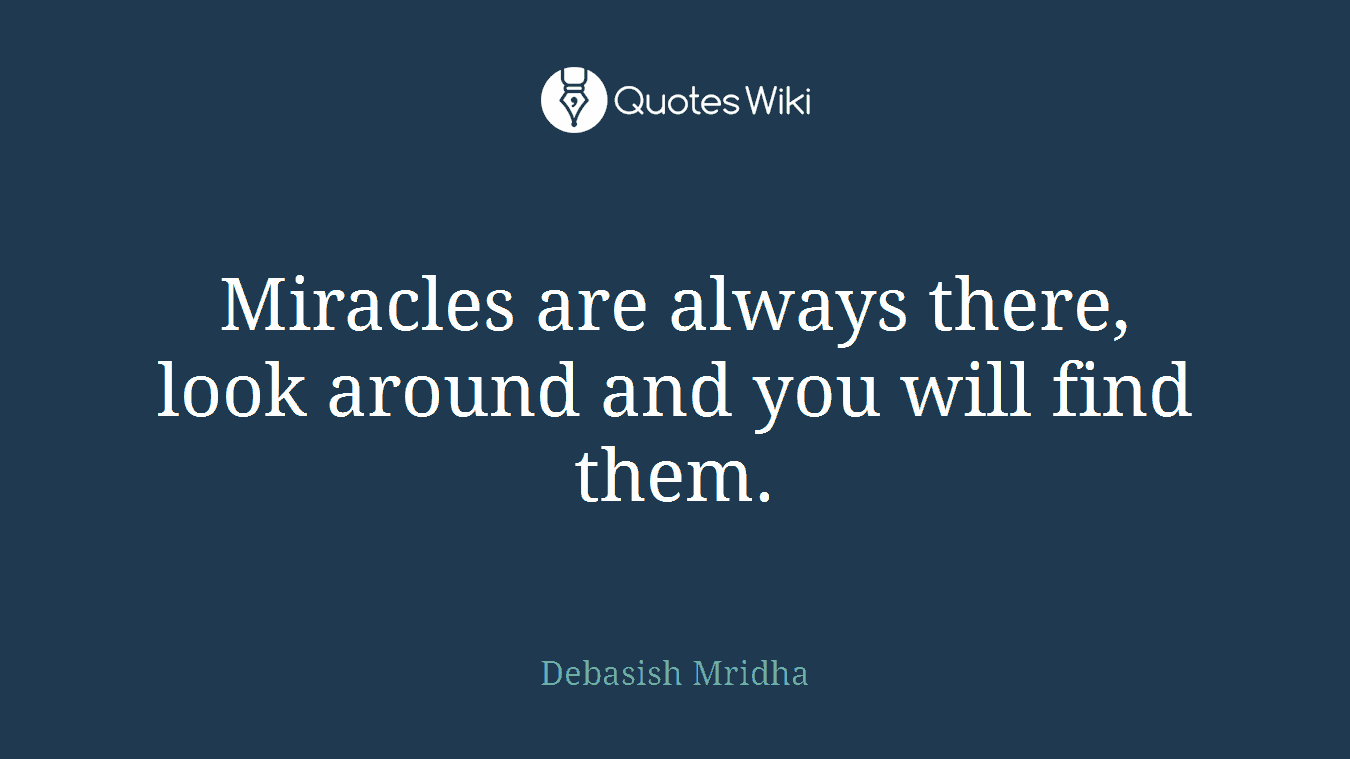 Miracles are always there, look around and you will find them.
