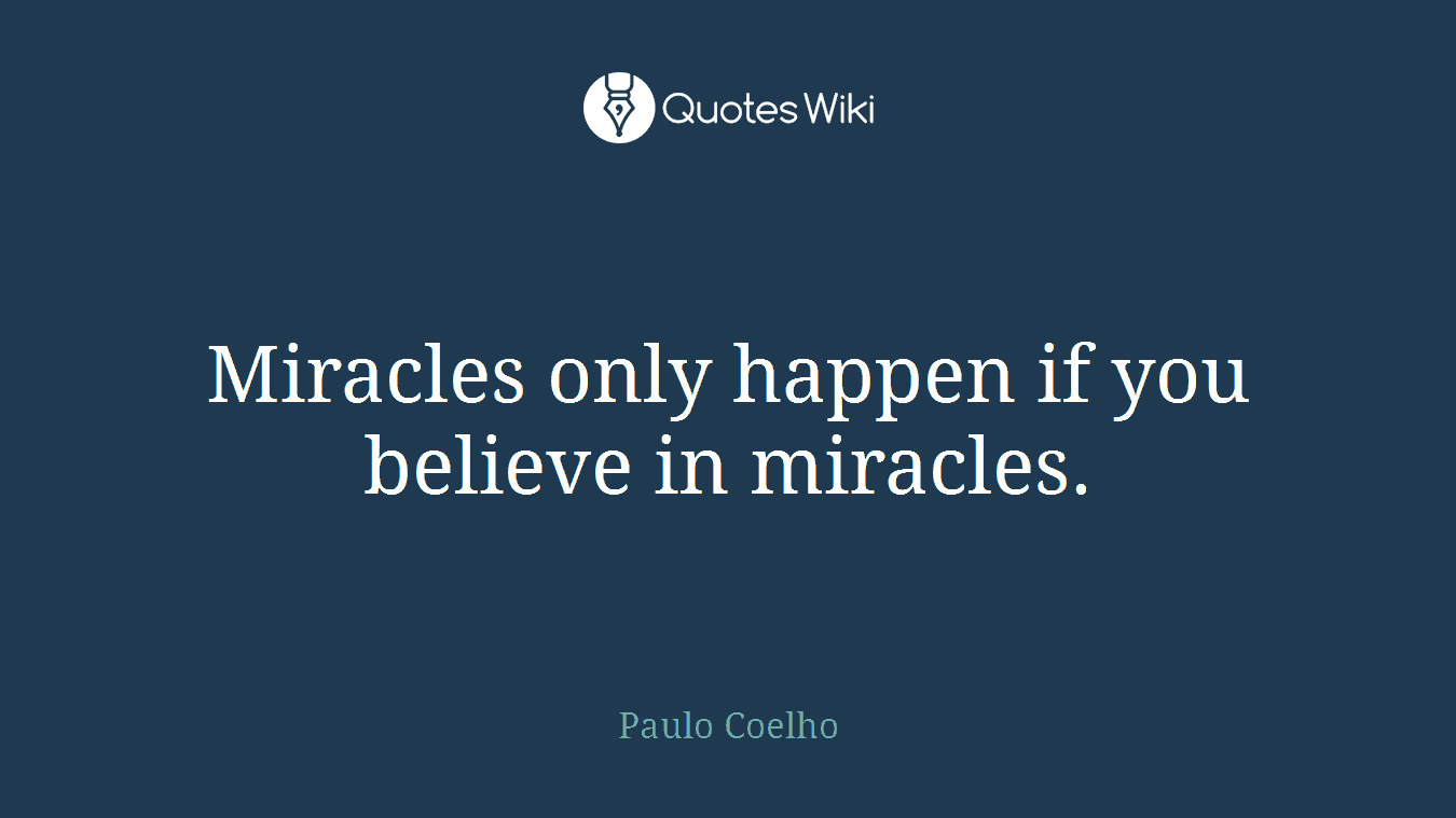 Miracles only happen if you believe in miracles.