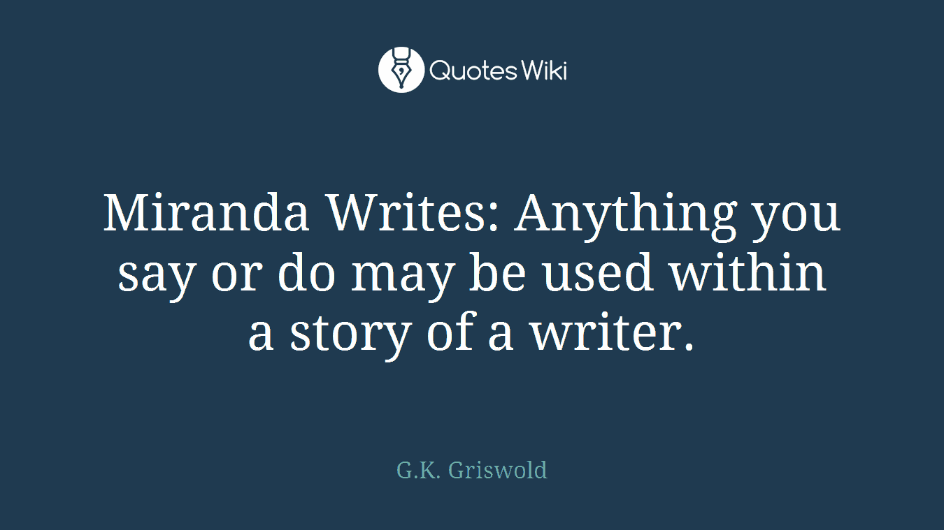 Miranda Writes: Anything you say or do may be used within a story of a writer.
