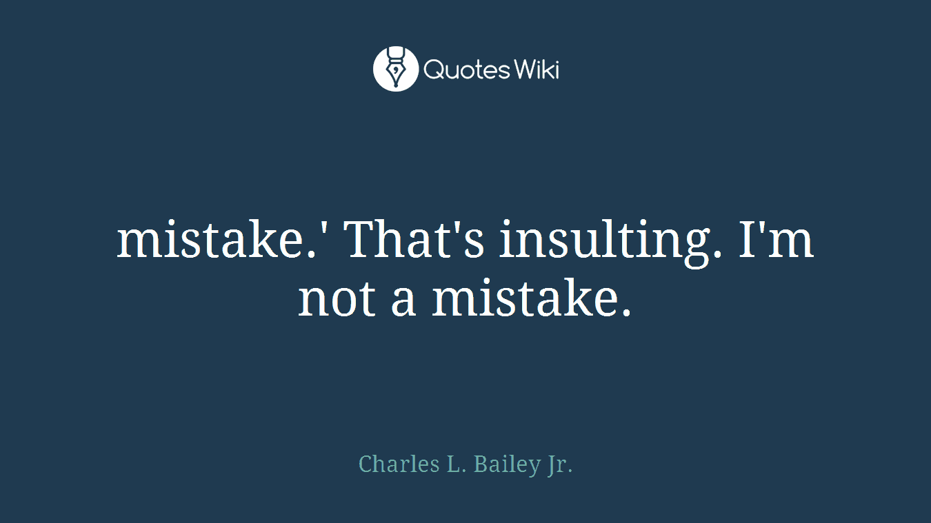 mistake.' That's insulting. I'm not a mistake.