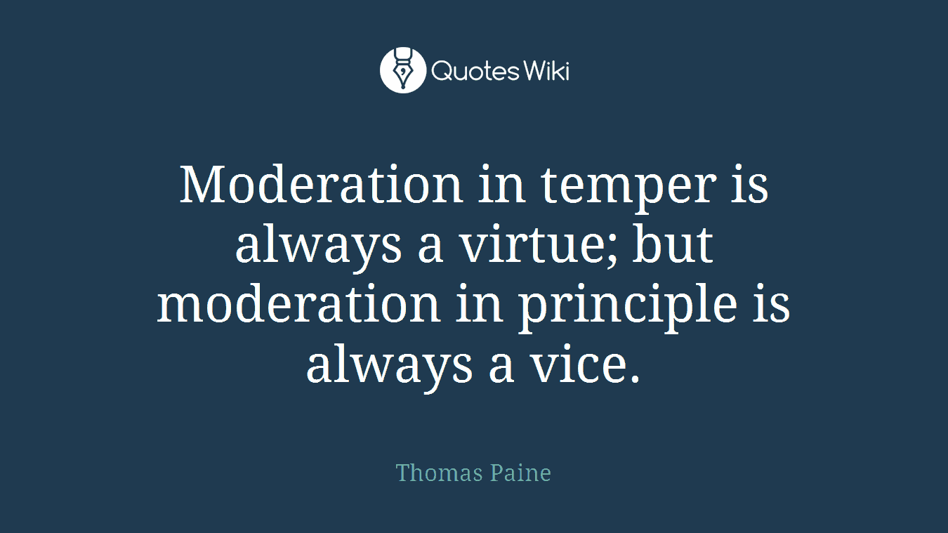Moderation in temper is always a virtue; but moderation in principle is always a vice.