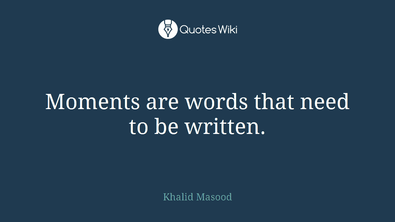 Moments are words that need to be written.