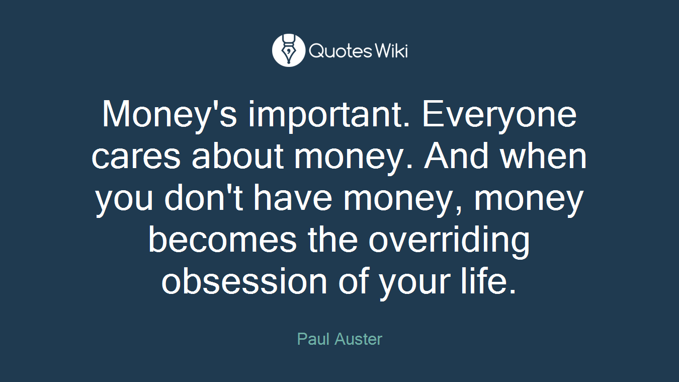 Money's important. Everyone cares about money. And when you don't have money, money becomes the overriding obsession of your life.