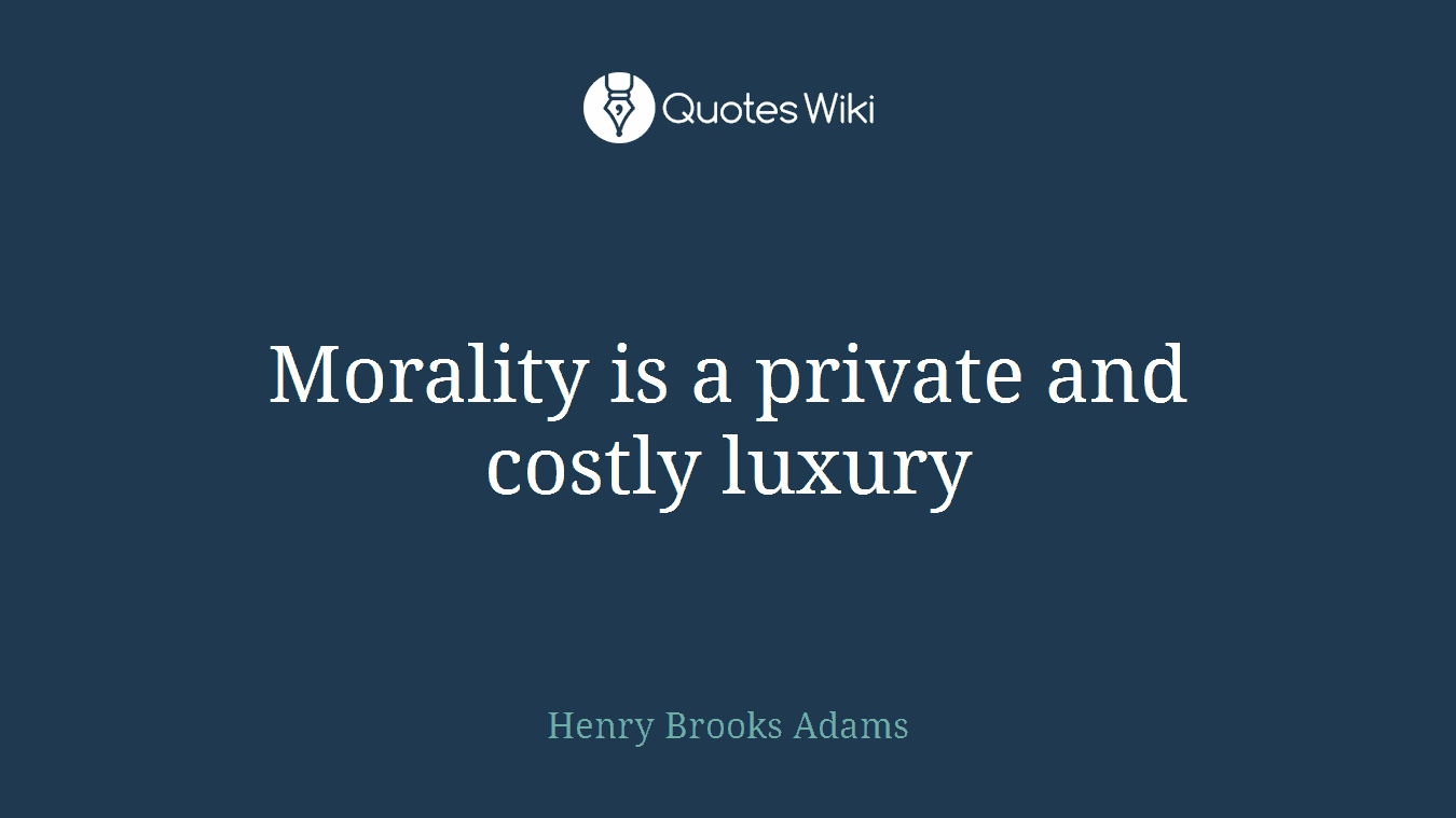 Morality is a private and costly luxury