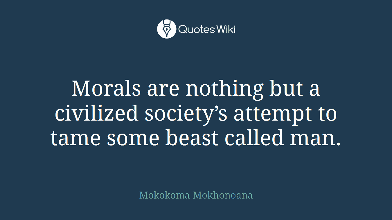 Morals are nothing but a civilized society's attempt to tame some beast called man.
