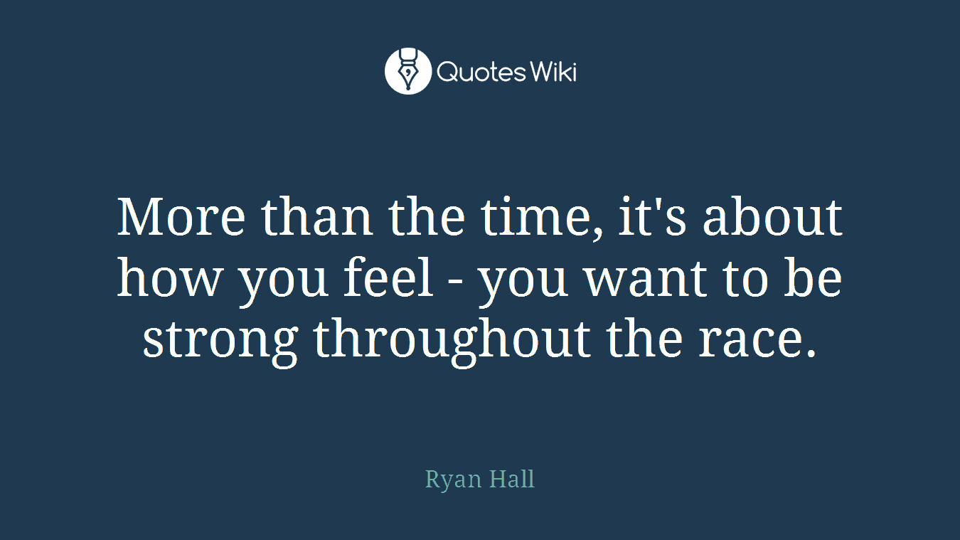 More than the time, it's about how you feel - you want to be strong throughout the race.