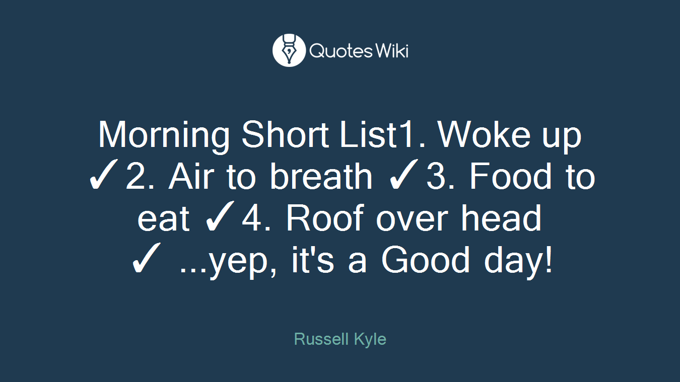 Morning Short List1. Woke up ✓2. Air to breath ✓3. Food to eat ✓4. Roof over head ✓ ...yep, it's a Good day!