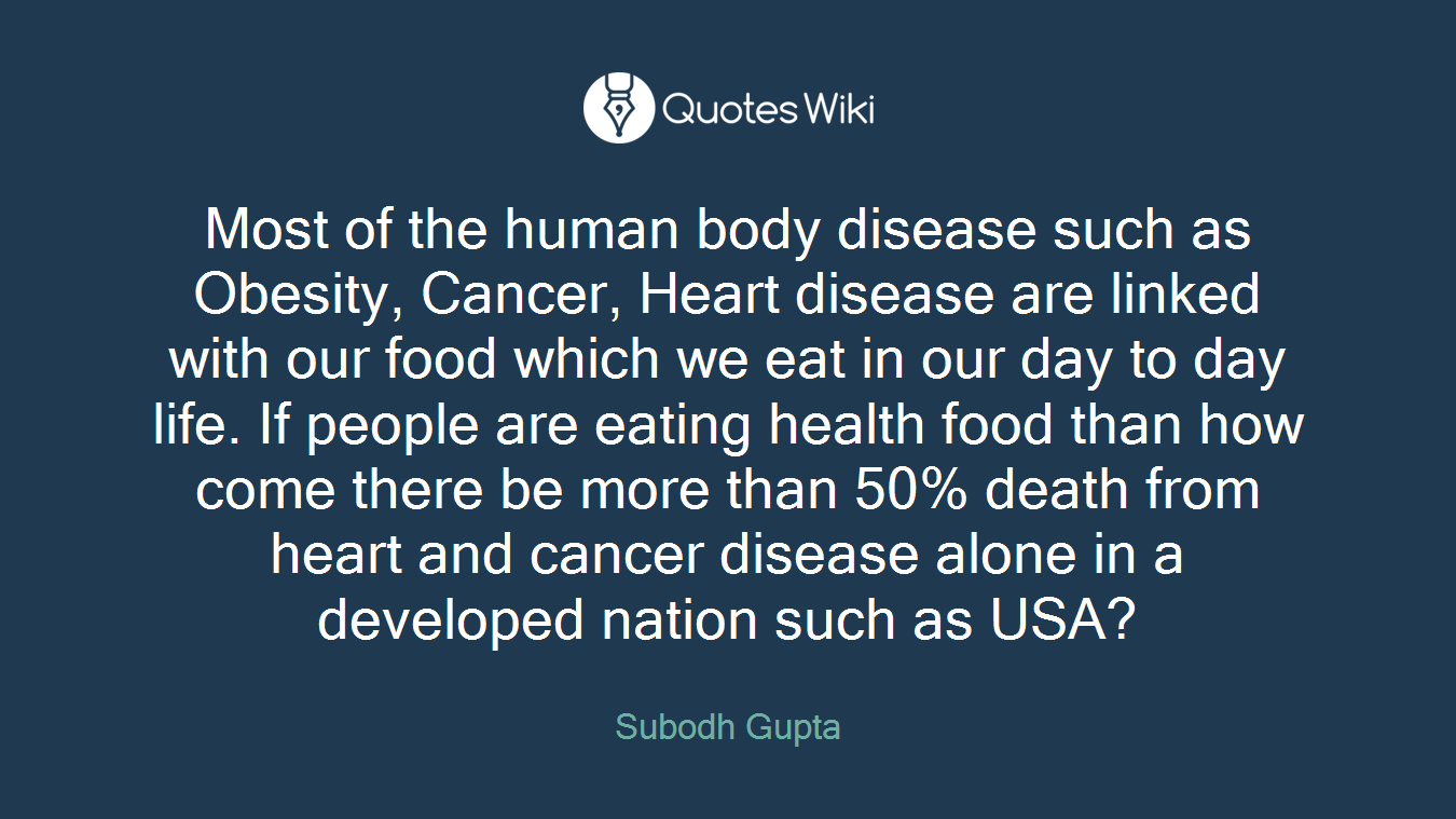 Most of the human body disease such as Obesity, Cancer, Heart disease are linked with our food which we eat in our day to day life. If people are eating health food than how come there be more than 50% death from heart and cancer disease alone in a developed nation such as USA?