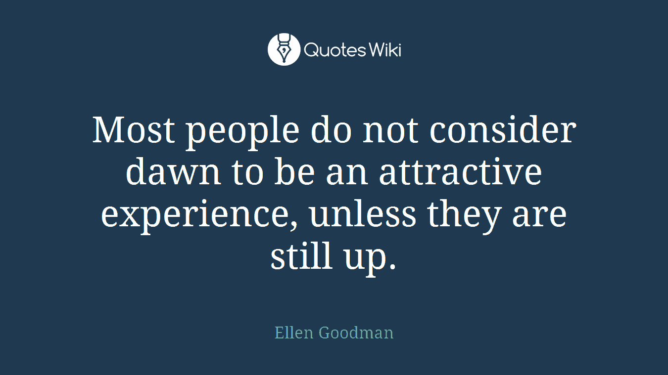Most people do not consider dawn to be an attractive experience, unless they are still up.
