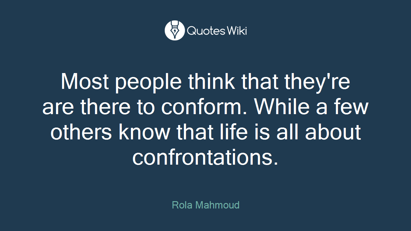 Most people think that they're are there to conform. While a few others know that life is all about confrontations.