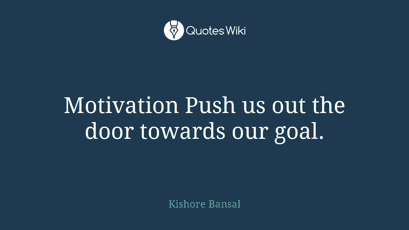 Motivation Push us out the door towards our goal.