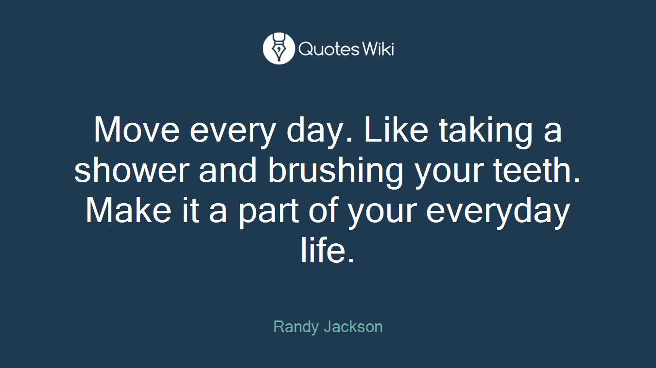 Move every day. Like taking a shower and brushing your teeth. Make it a part of your everyday life.