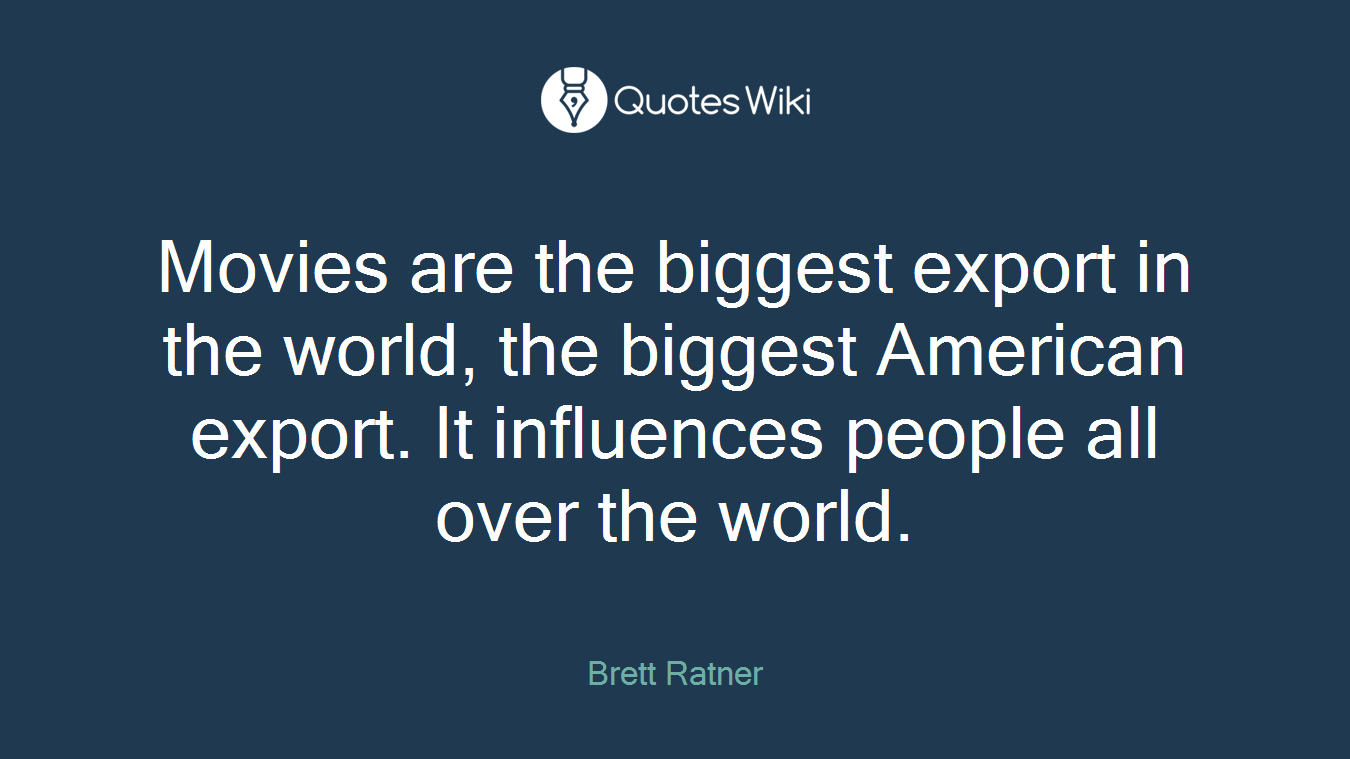 Movies are the biggest export in the world, the biggest American export. It influences people all over the world.