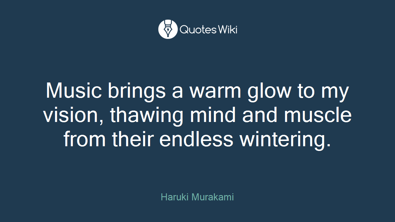 Music brings a warm glow to my vision, thawing mind and muscle from their endless wintering.