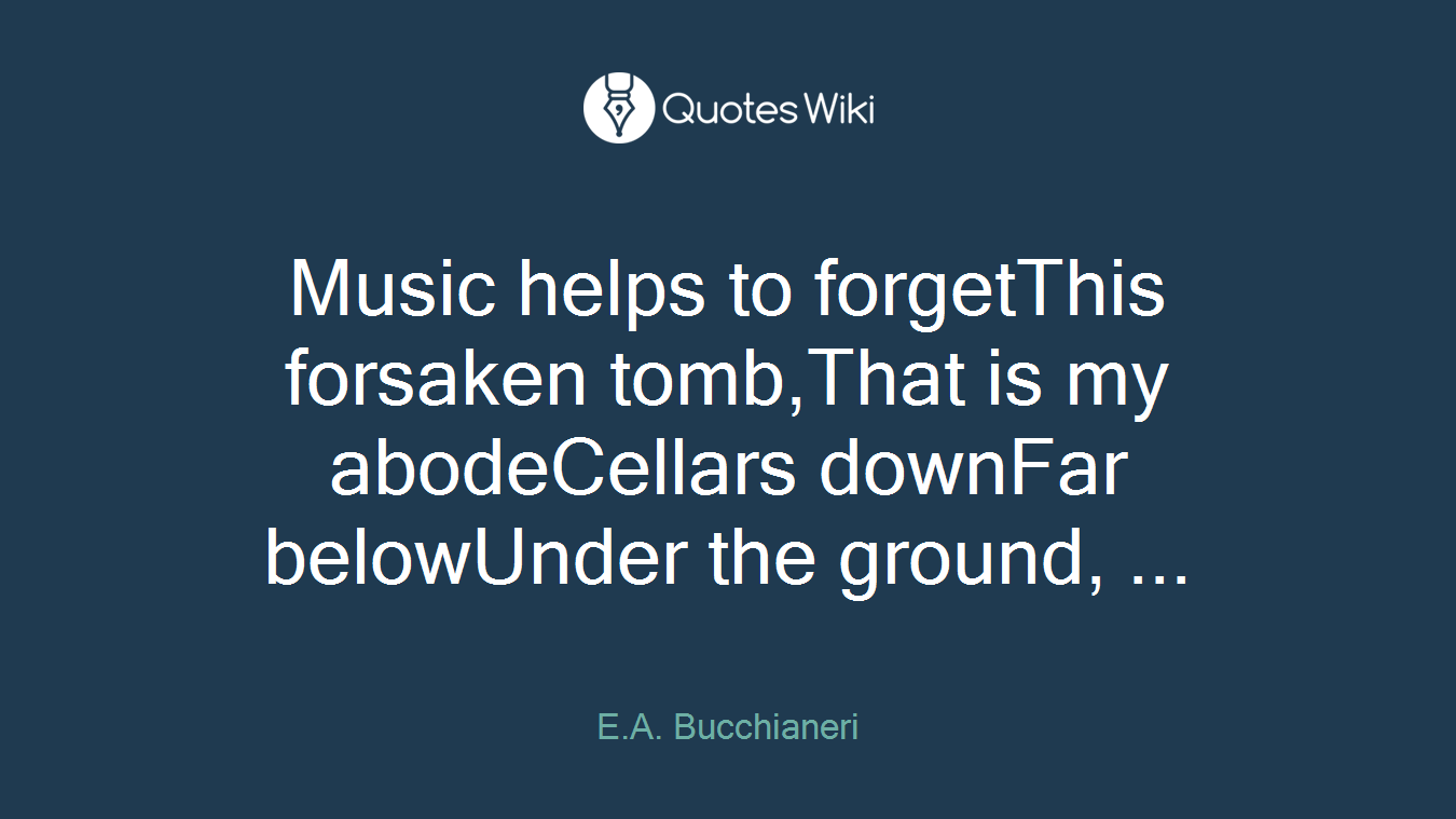 Music helps to forgetThis forsaken tomb,That is my abodeCellars downFar belowUnder the ground, ...