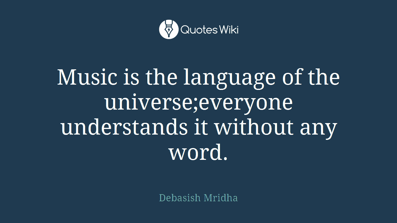 Music is the language of the universe;everyone understands it without any word.