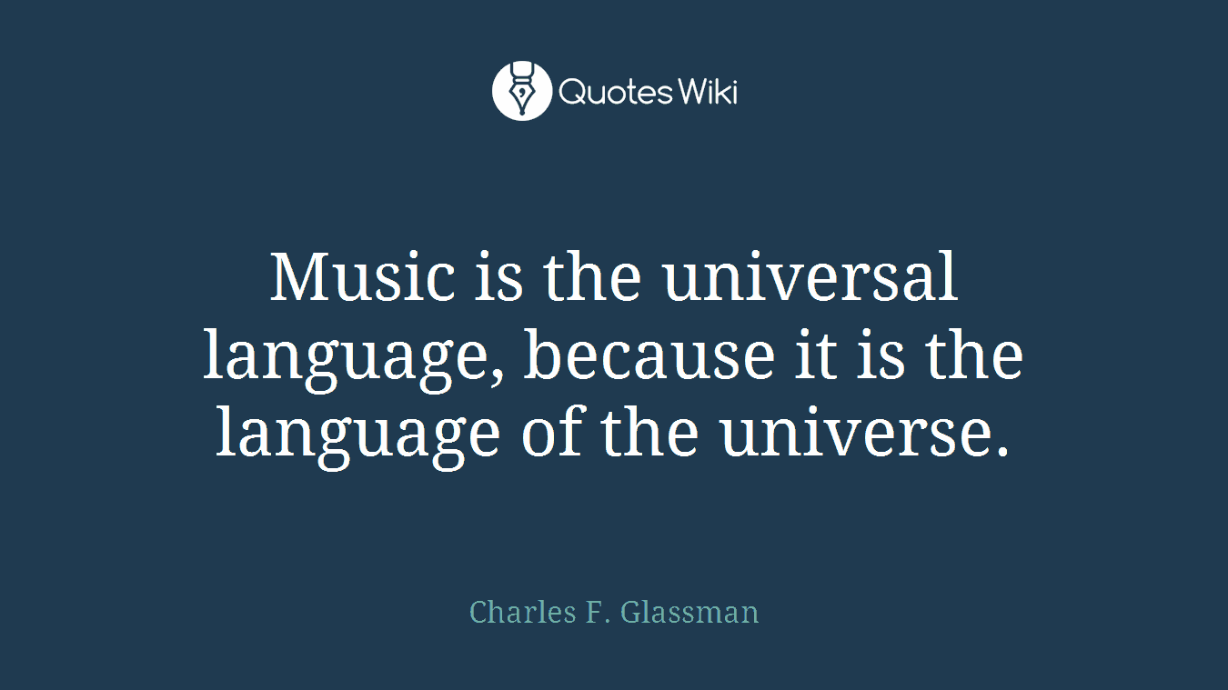Music is the universal language, because it is the language of the universe.