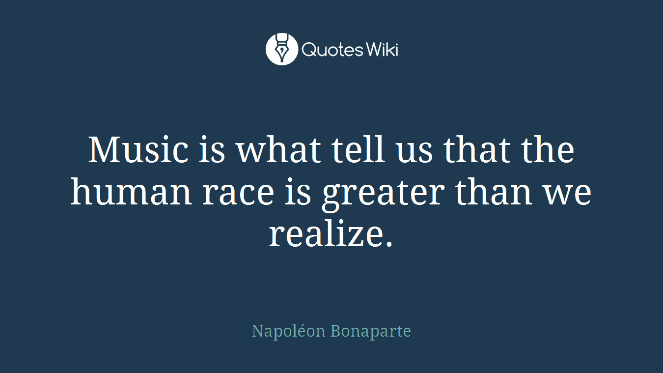 Music is what tell us that the human race is greater than we realize.