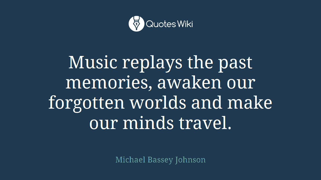 Music replays the past memories, awaken our forgotten worlds and make our minds travel.