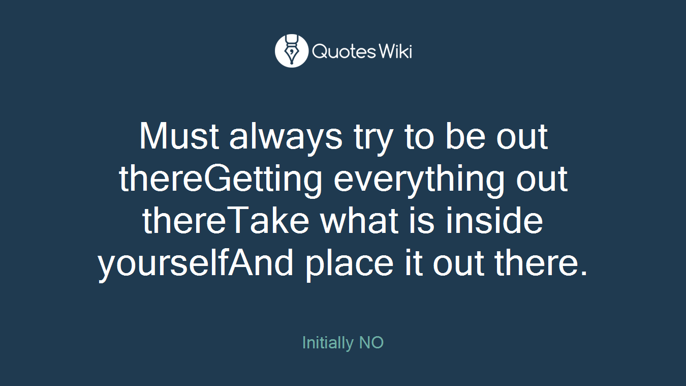 Must always try to be out thereGetting everything out thereTake what is inside yourselfAnd place it out there.