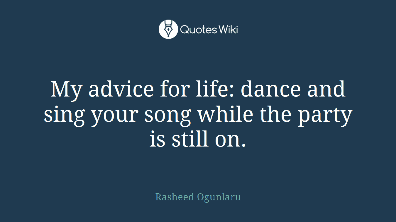 My advice for life: dance and sing your song while the party is still on.