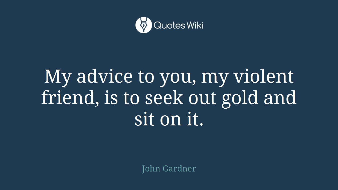 My advice to you, my violent friend, is to seek out gold and sit on it.