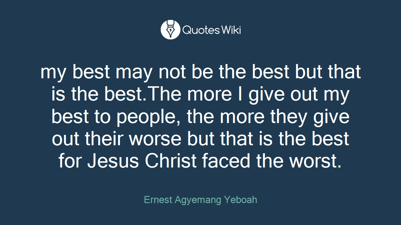 my best may not be the best but that is the best.The more I give out my best to people, the more they give out their worse but that is the best for Jesus Christ faced the worst.
