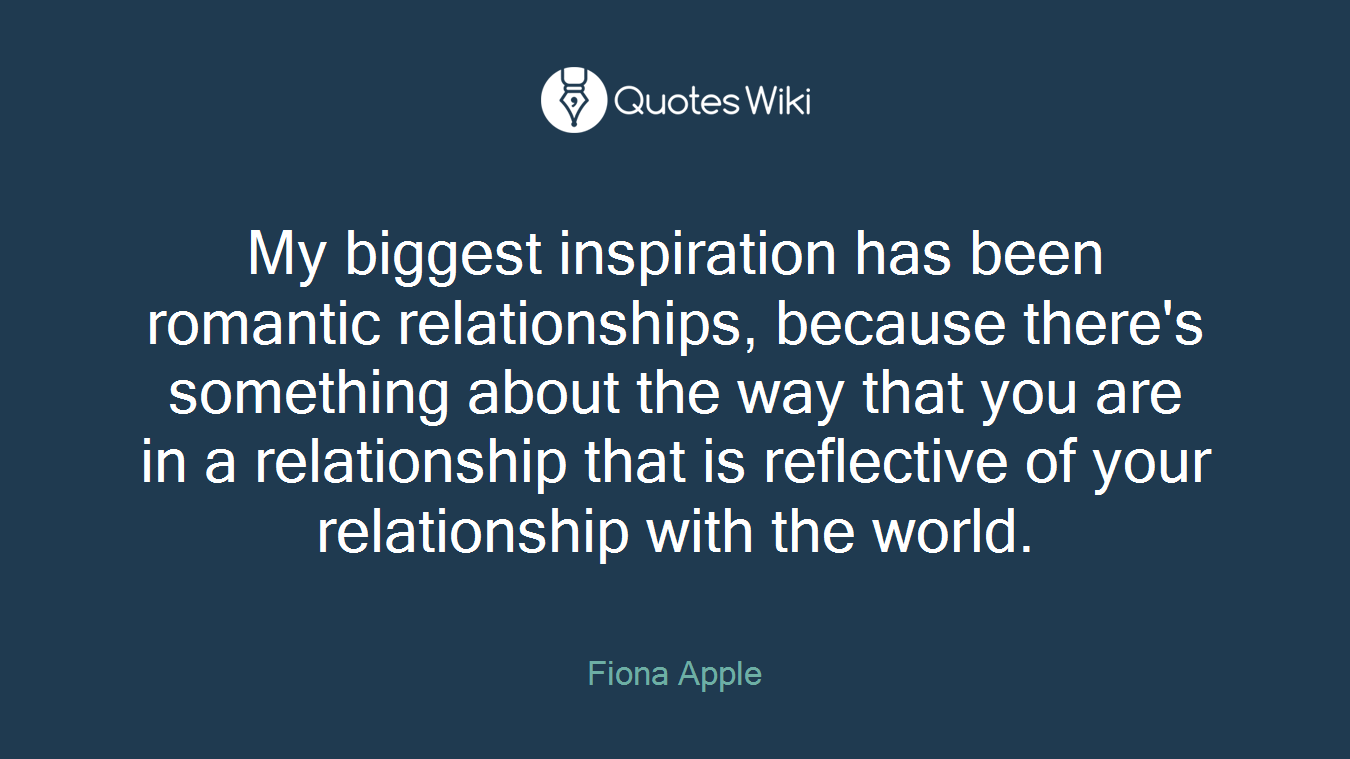 My biggest inspiration has been romantic relationships, because there's something about the way that you are in a relationship that is reflective of your relationship with the world.