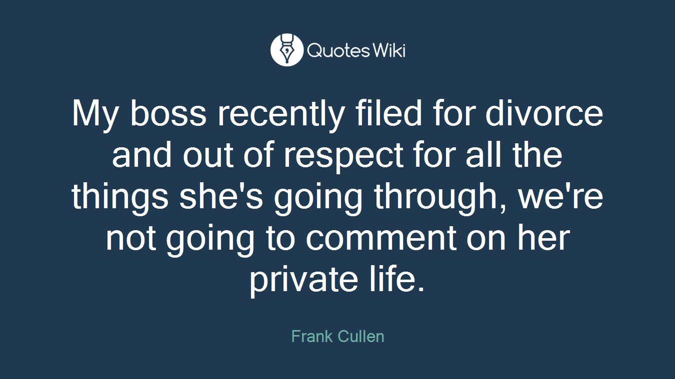 My boss recently filed for divorce and out of respect for all the things she's going through, we're not going to comment on her private life.