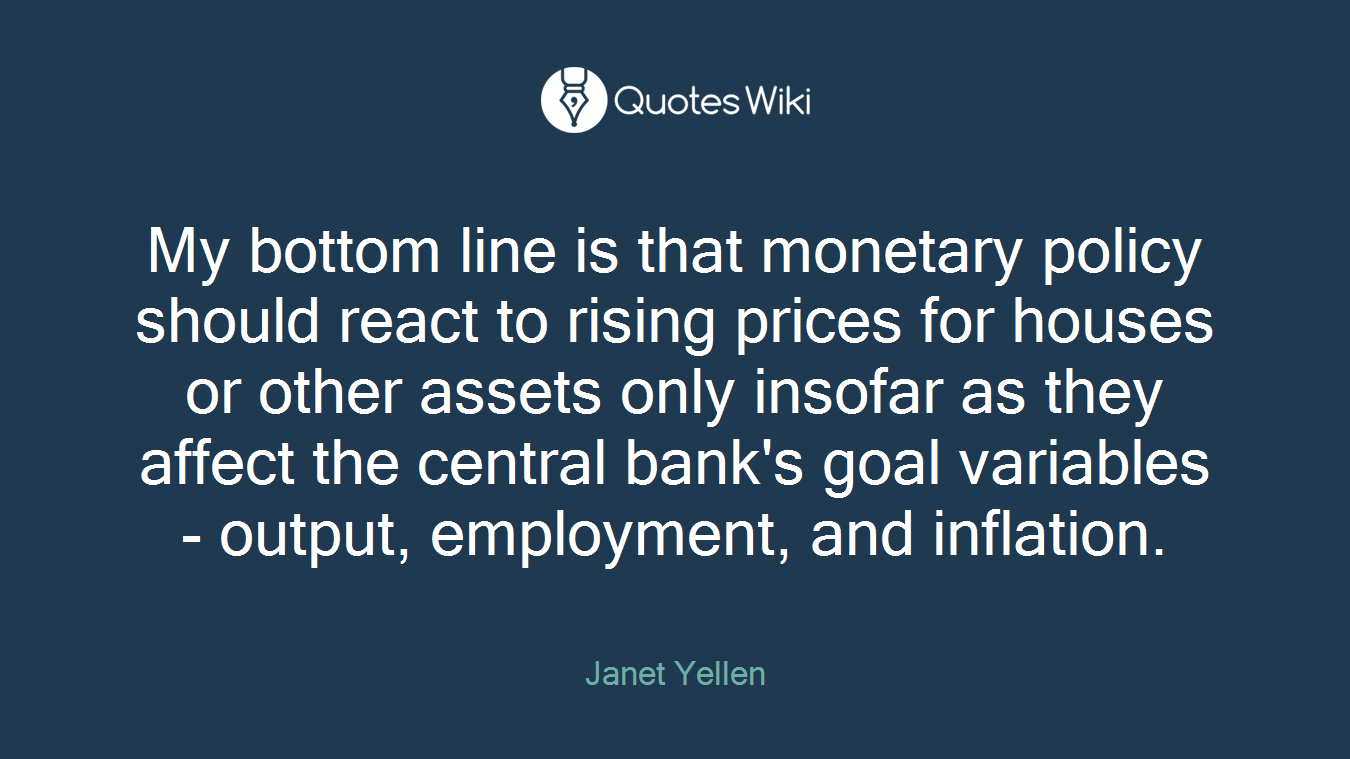 My bottom line is that monetary policy should react to rising prices for houses or other assets only insofar as they affect the central bank's goal variables - output, employment, and inflation.