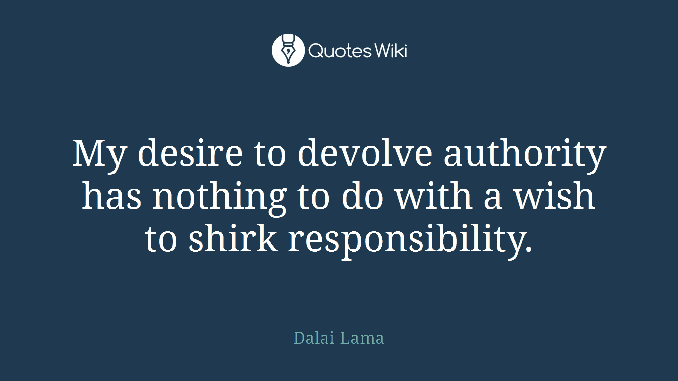 My desire to devolve authority has nothing to do with a wish to shirk responsibility.