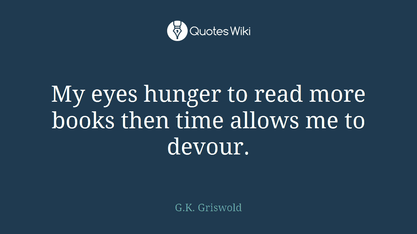 My eyes hunger to read more books then time allows me to devour.