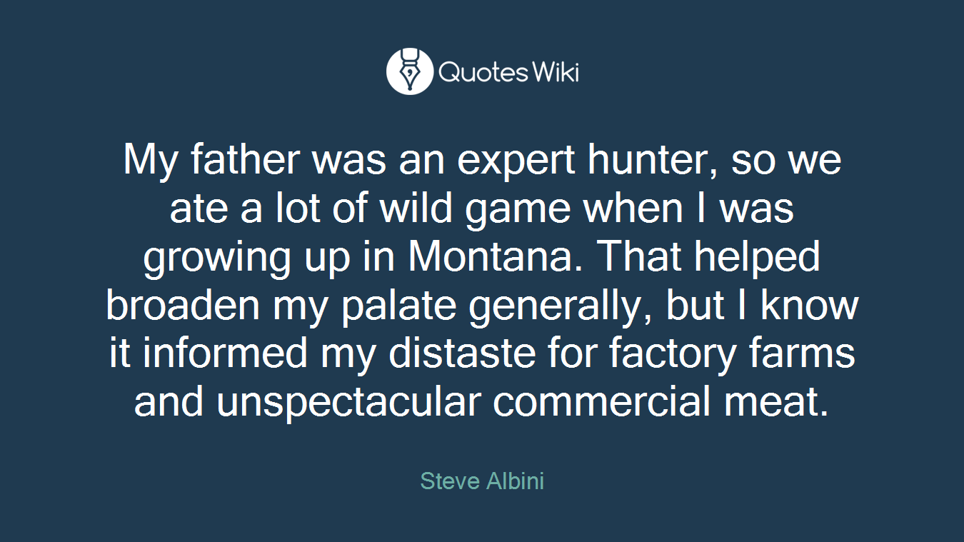 My father was an expert hunter, so we ate a lot of wild game when I was growing up in Montana. That helped broaden my palate generally, but I know it informed my distaste for factory farms and unspectacular commercial meat.