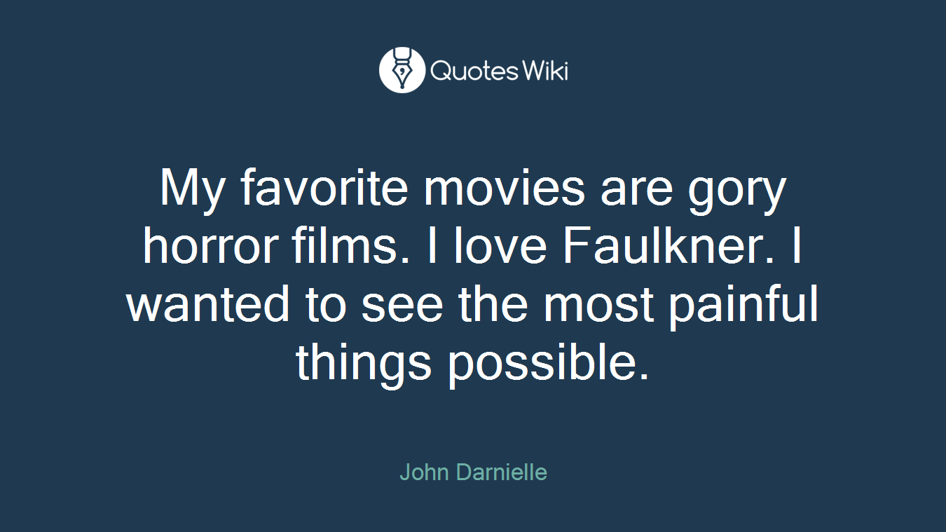 My favorite movies are gory horror films. I love Faulkner. I wanted to see the most painful things possible.