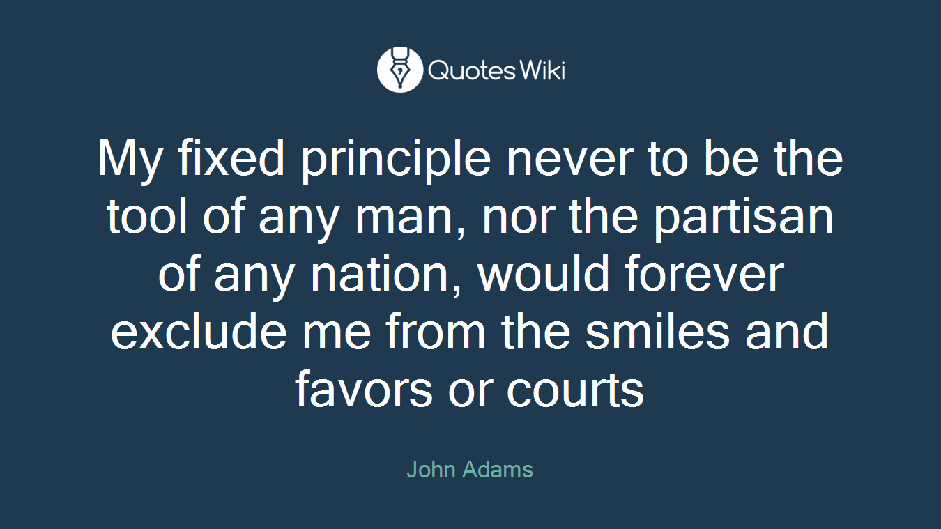 My fixed principle never to be the tool of any man, nor the partisan of any nation, would forever exclude me from the smiles and favors or courts