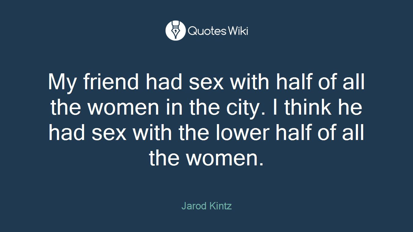 My friend had sex with half of all the women in the city. I think he had sex with the lower half of all the women.