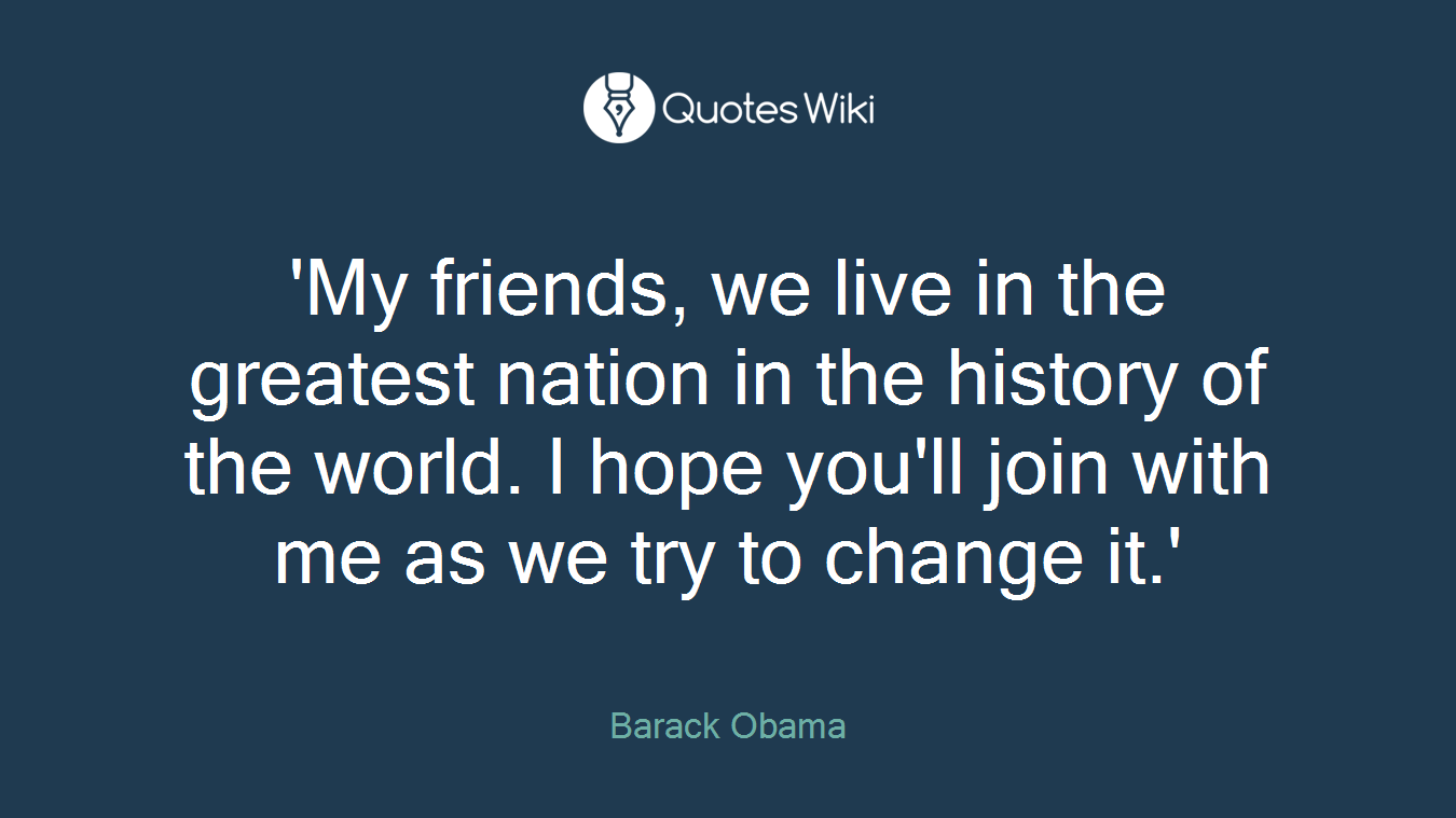 'My friends, we live in the greatest nation in the history of the world. I hope you'll join with me as we try to change it.'